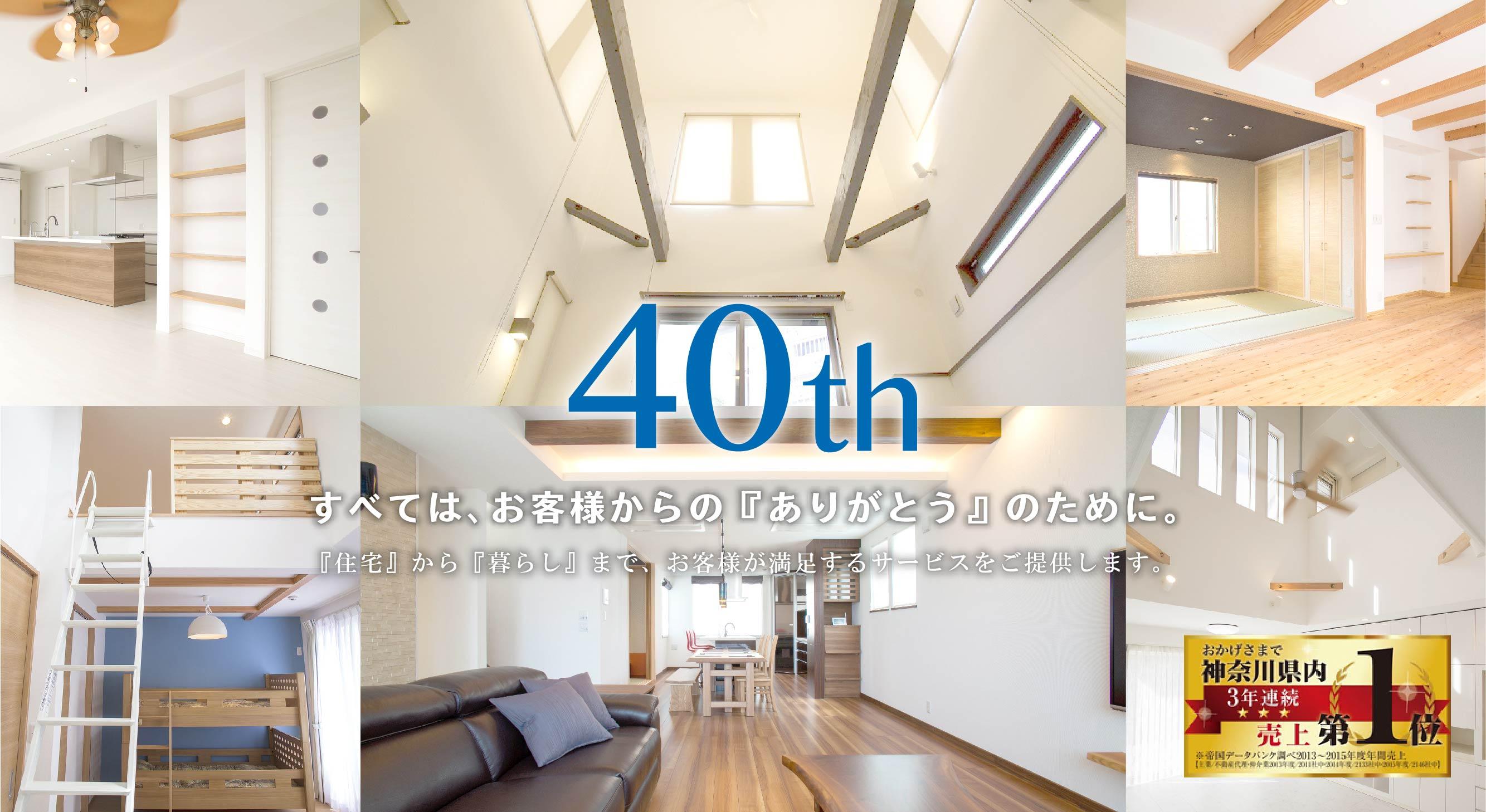 40th すべては、お客様からの『ありがとう』のために。『住宅』から『暮らし』まで、お客様が満足するサービスをご提供します。
