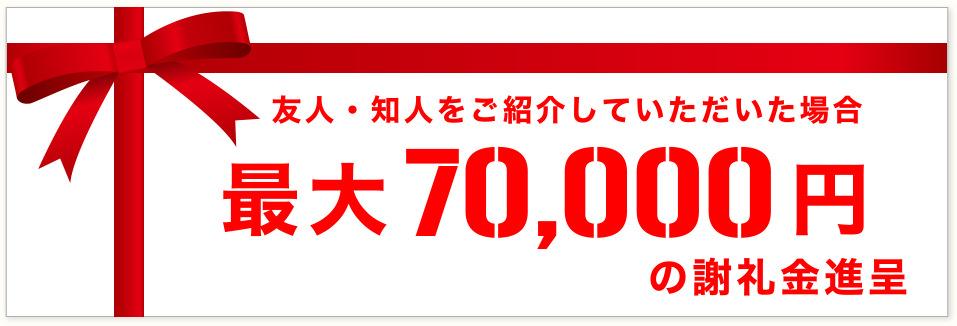 友人・知人をご紹介していただいた場合最大70,000円の謝礼金進呈